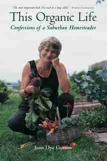 This Organic Life: Confessions of a Suburban Homesteader by Joan Dye Gussow