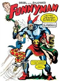 Siegel and Shuster's Funnyman: The First Jewish Superhero, from the Creators of Superman by Thomas Andrae