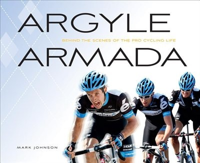 Argyle Armada: Behind The Scenes Of The Pro Cycling Life by Mark Johnson