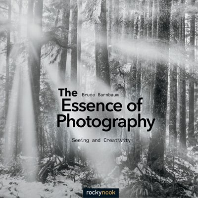 The Essence Of Photography: Seeing And Creativity by Bruce Barnbaum
