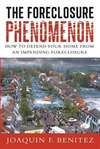 The Foreclosure Phenomenon: How To Defend Your Home From An Impending Foreclosure by Joaquin F. Benitez