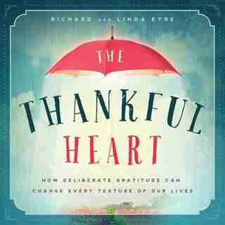 The Thankful Heart: How Deliberate Gratitude Can Change Every Texture Of Our Lives by Richard Eyre
