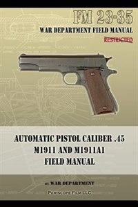 Automatic Pistol Caliber .45 M1911 and M1911A1 Field Manual: FM 23-35 by War Department