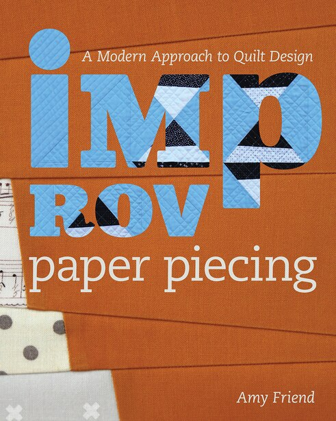 Improv Paper Piecing: A Modern Approach To Quilt Design by Amy Friend