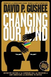 Changing Our Mind: Definitive 3rd Edition of the Landmark Call for Inclusion of LGBTQ Christians with Response to Crit by David P. Gushee