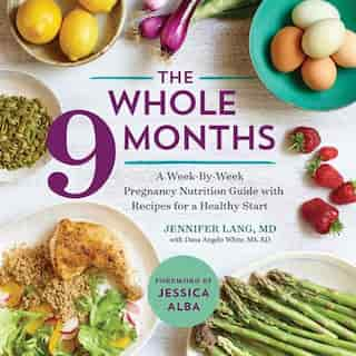 The Whole 9 Months: A Week-by-week Pregnancy Nutrition Guide With Recipes For A Healthy Start by Jennifer Lang