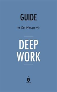 Summary of Deep Work: by Cal Newport  Includes Analysis by Instaread Summaries