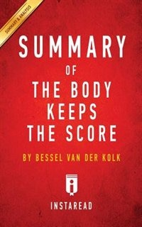 Summary of The Body Keeps the Score: by Bessel van der Kolk M.D.  Includes Analysis by Instaread Summaries