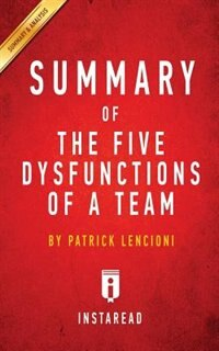 Summary of The Five Dysfunctions of a Team: by Patrick Lencioni  Includes Analysis de Instaread Summaries