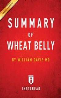 Summary of Wheat Belly: by William Davis MD  Includes Analysis by Instaread Summaries