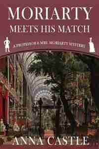Moriarty Meets His Match: A Professor & Mrs. Moriarty Mystery by Anna Castle