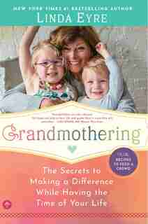 Grandmothering: The Secrets To Making A Difference While Having The Time Of Your Life by Linda Eyre