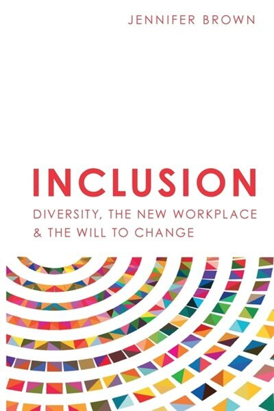 Inclusion: Diversity, The New Workplace & The Will To Change by Jennifer Brown