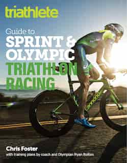 The Triathlete Guide To Sprint And Olympic Triathlon Racing by Chris Foster