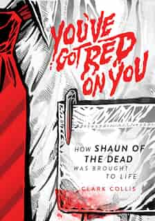 You've Got Red On You: How Shaun Of The Dead Was Brought To Life by Clark Collis