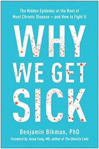 Why We Get Sick: The Hidden Epidemic At The Root Of Most Chronic Disease#and How To Fight It by Benjamin Bikman