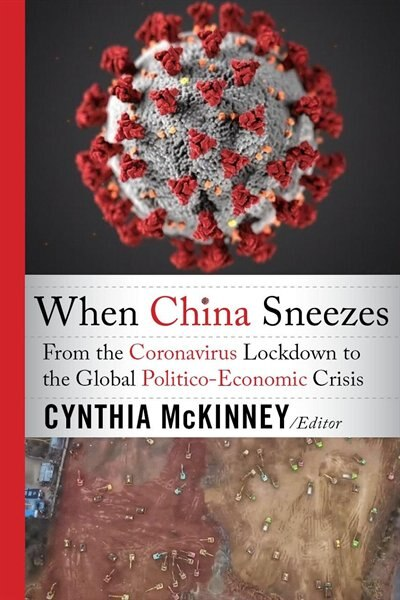 When China Sneezes: From the Coronavirus Lockdown to the Global Politico-Economic Crisis by Cynthia McKinney
