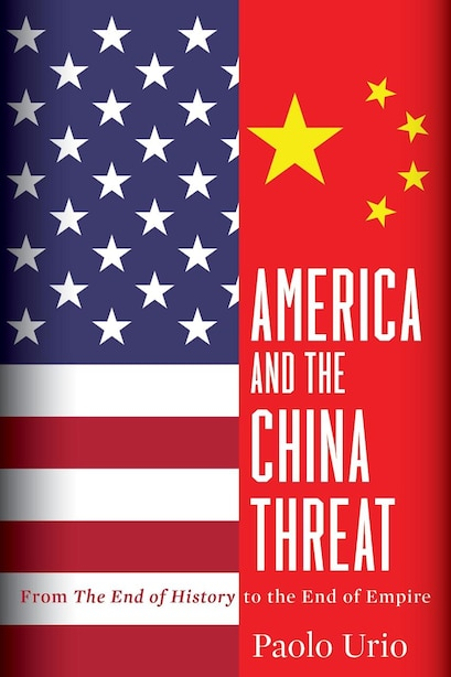 America and the China Threat: From The End of History to the End of Empire by Paolo Urio