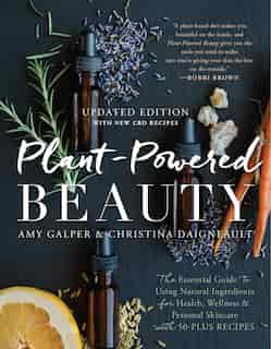Plant-powered Beauty, Updated Edition: The Essential Guide To Using Natural Ingredients For Health, Wellness, And Personal Skincare (with by Amy Galper
