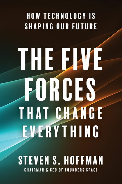 The Five Forces That Change Everything: How Technology Is Shaping Our Future by Steven S. Hoffman
