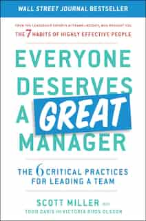 Everyone Deserves a Great Manager: The 6 Critical Practices for Leading a Team by Scott Jeffrey Miller