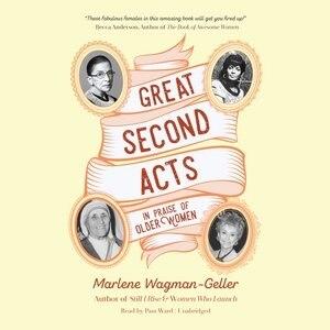 Great Second Acts: In Praise Of Older Women by Marlene Wagman-geller