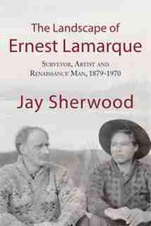 The Landscape Of Ernest Lamarque: Artist, Surveyor And Renaissance Man, 1879-1970 by Jay Sherwood