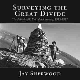 Surveying The Great Divide: The Alberta/bc Boundary Survey, 1913-1917 by Jay Sherwood