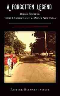 A Forgotten Legend: Balbir Singh Sr., Triple Olympic Gold & Modi's New India by Patrick Blennerhassett