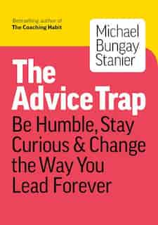 The Advice Trap: Be Humble, Stay Curious & Change The Way You Lead Forever de Michael Bungay Stanier