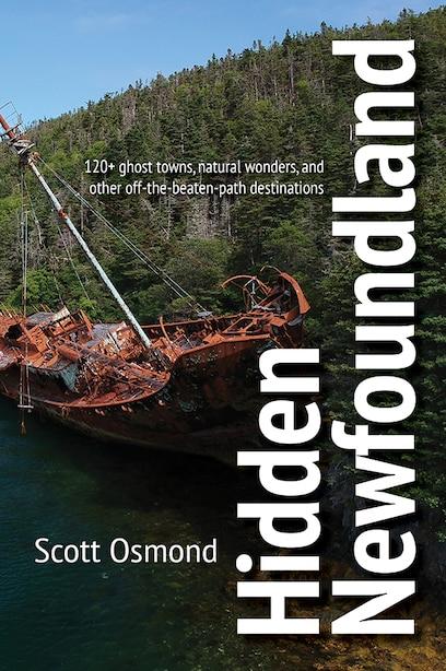 Hidden Newfoundland: 120+ ghost towns, natural wonders, and other off-the-beaten-path destinations by Scott Osmond