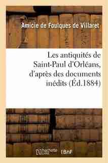 Les Antiquites de Saint-Paul D'Orleans, D'Apres Des Documents Inedits by Amicie De Foulques De Villaret