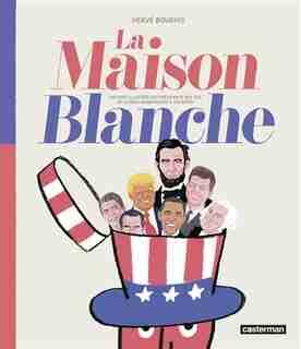 La Maison Blanche : histoire illustrée des présidents des USA de George Washington à Joe Biden by Hervé Bourhis