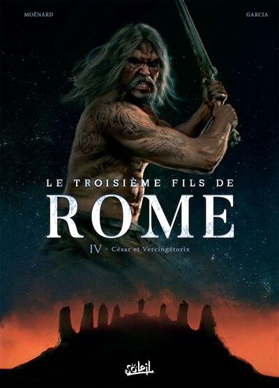 Le TROISIEME FILS DE ROME T04 -LE: César et Vercingétorix by Laurent Moënard