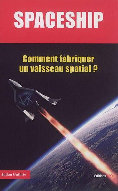 Spaceship: Comment fabriquer un vaisseau spatial? by Julian Guthrie