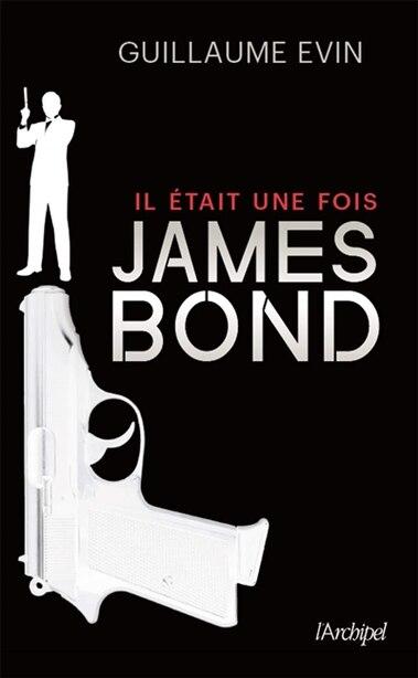 IL ÉTAIT UNE FOIS JAMES BOND : LA BIOGRAPHIE DE L'AGENT SECRET de Guillaume Evin