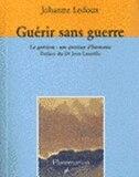 Guérir sans guerre: La guérison: une question d'harmonie by Johanne Ledoux