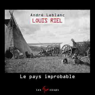 Louis Riel : le pays improbable de André Leblanc