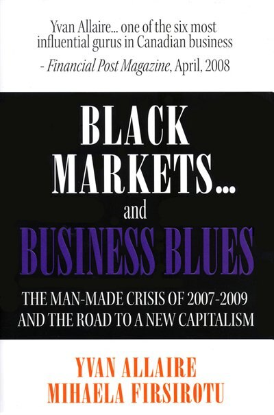 Black Markets and Business Blues: The Man-Made Crisis of 2007-2009 and the Road to a New Capitalism by Yvan Allaire