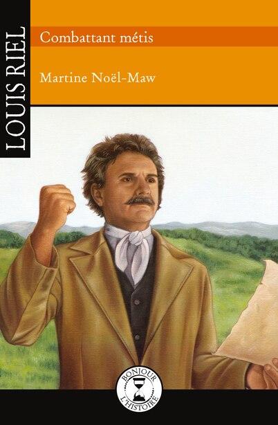 Louis Riel Combattant métis de Martine Noël-Maw
