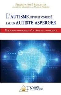 L'autisme, revu et corrigé par un autiste Asperger: TÉMOIGNAGE CONTROVERSÉ D'UN GÉNIE DE LA CONSCIENCE de Pierre-André Pelletier