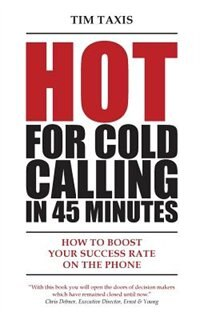 Hot For Cold Calling in 45 Minutes: How to Boost Your Success Rate on the Phone by Tim Taxis