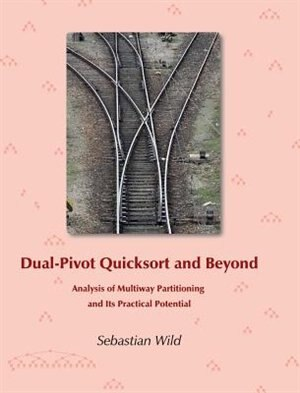Dual-Pivot Quicksort and Beyond: Analysis of Multiway Partitioning and Its Practical Potential by Sebastian Wild