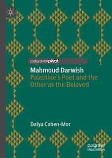 Mahmoud Darwish: Palestine's Poet And The Other As The Beloved by Dalya Cohen-Mor