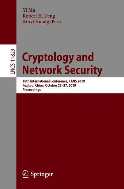 Cryptology And Network Security: 18th International Conference, Cans 2019, Fuzhou, China, October 25-27, 2019, Proceedin: 18th Inter by Yi Mu