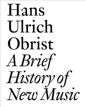 A Brief History of New Music: By Hans Ulrich Obrist by Hans Ulrich Obrist