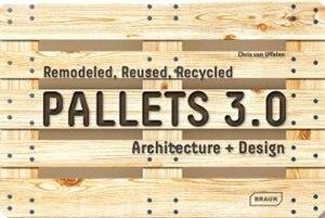 Pallets 3.0: Remodeled, Reused, Recycled: Architecture + Design de Chris Van Uffelen