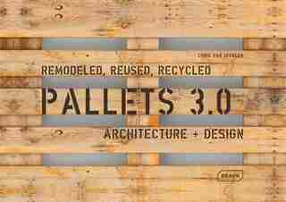 Pallets 3.0. Remodeled, Reused, Recycled: Architecture + Design by Chris Van Uffelen