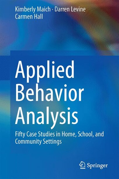 Applied Behavior Analysis: Fifty Case Studies In Home, School, And Community Settings de Kimberly Maich