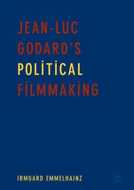 Jean-luc Godard's Political Filmmaking by Irmgard Emmelhainz
